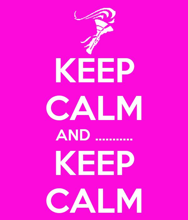 KEEP CALM AND ........... KEEP CALM
