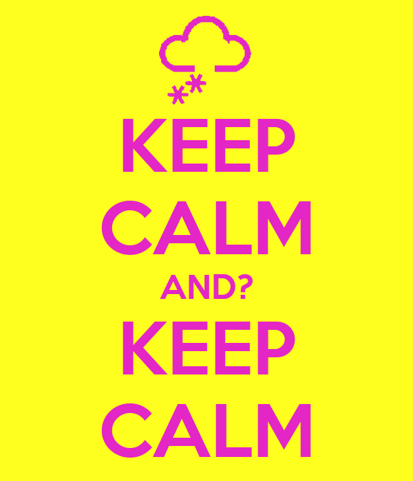KEEP CALM AND? KEEP CALM