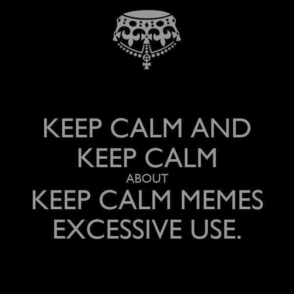 KEEP CALM AND KEEP CALM ABOUT KEEP CALM MEMES EXCESSIVE USE.