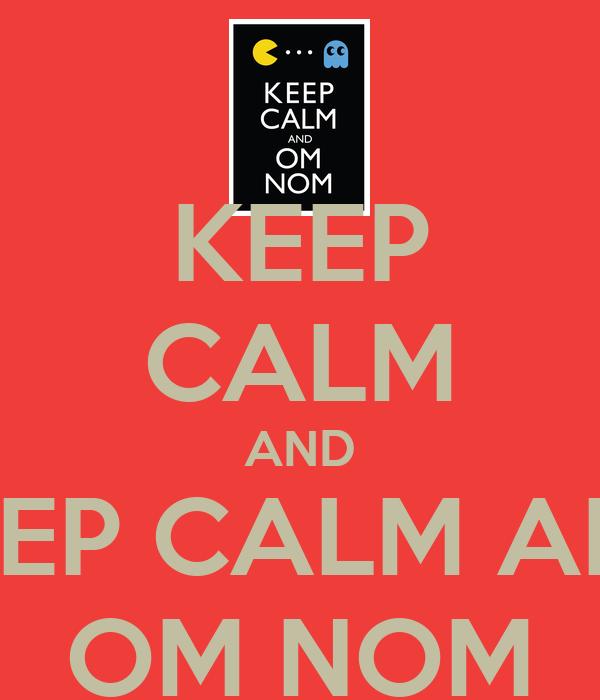 KEEP CALM AND KEEP CALM AND OM NOM