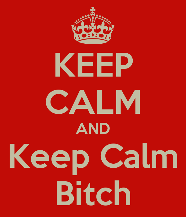 KEEP CALM AND Keep Calm Bitch