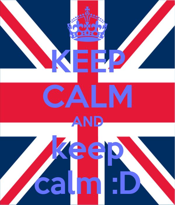 KEEP CALM AND keep calm :D
