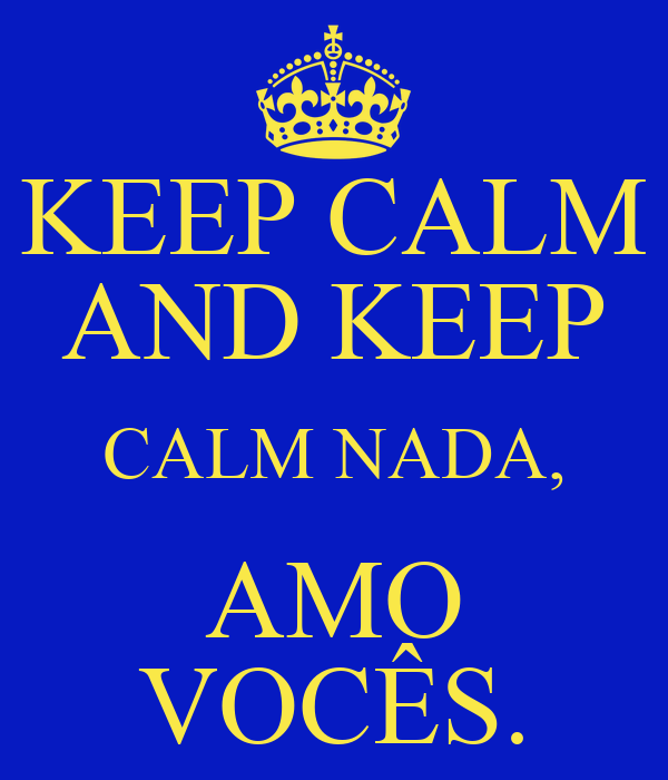 KEEP CALM AND KEEP CALM NADA, AMO VOCÊS.