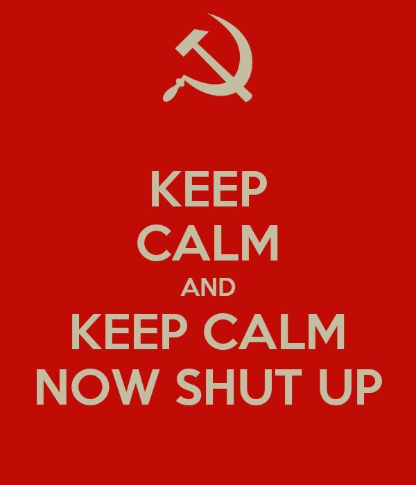 KEEP CALM AND KEEP CALM NOW SHUT UP