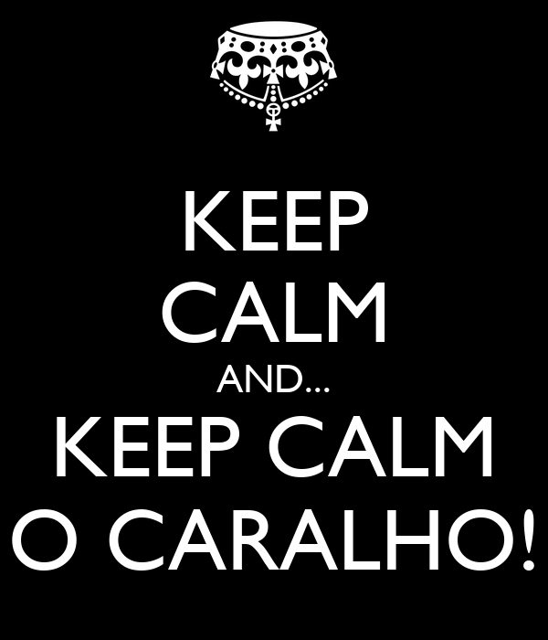 KEEP CALM AND... KEEP CALM O CARALHO!
