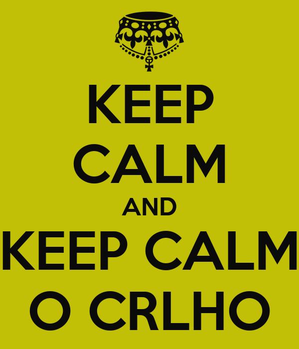 KEEP CALM AND KEEP CALM O CRLHO