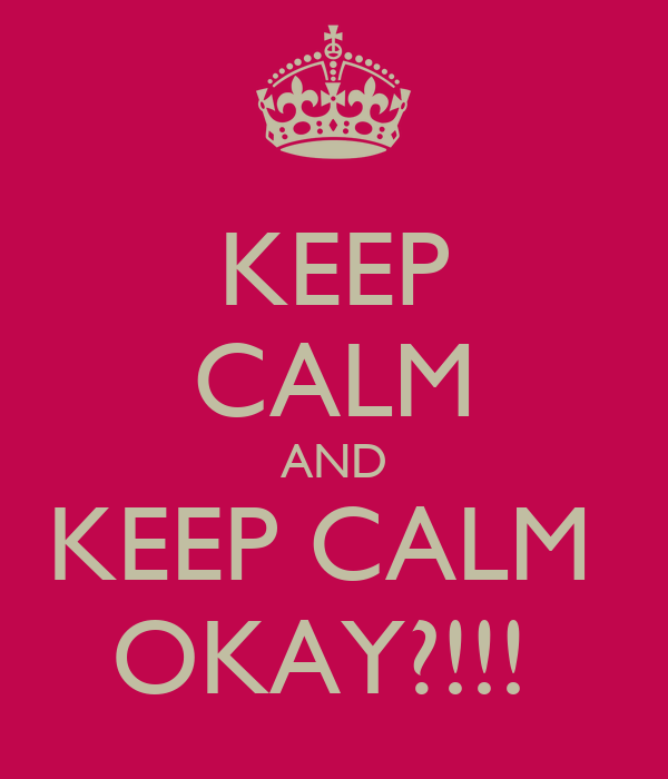 KEEP CALM AND KEEP CALM  OKAY?!!!