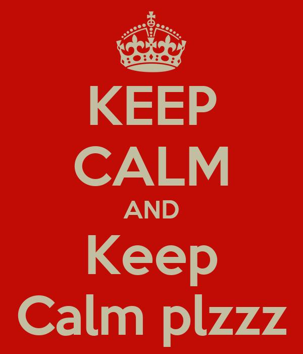 KEEP CALM AND Keep Calm plzzz
