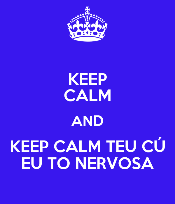 KEEP CALM AND KEEP CALM TEU CÚ EU TO NERVOSA