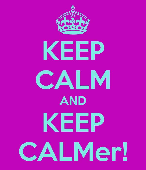 KEEP CALM AND KEEP CALMer!