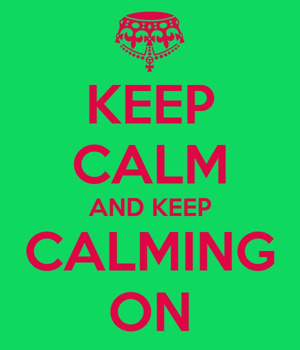 KEEP CALM AND KEEP CALMING ON