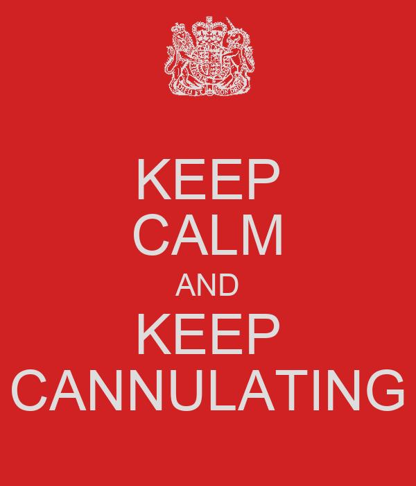 KEEP CALM AND KEEP CANNULATING