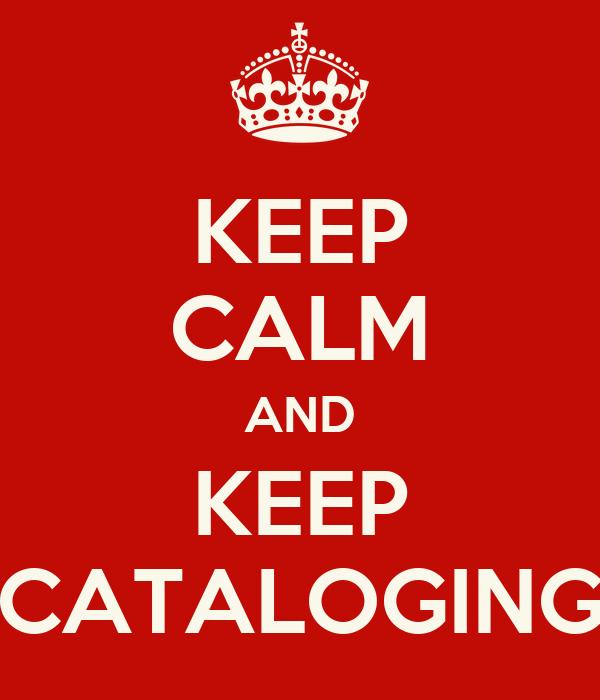 KEEP CALM AND KEEP CATALOGING