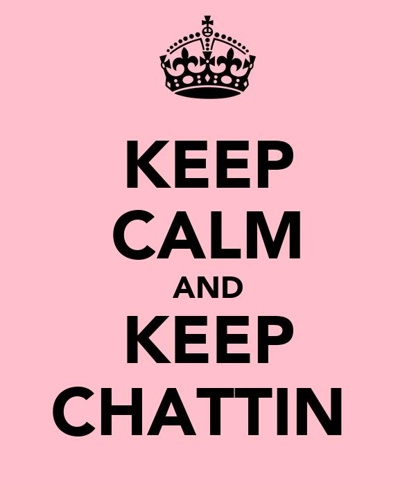 KEEP CALM AND KEEP CHATTIN