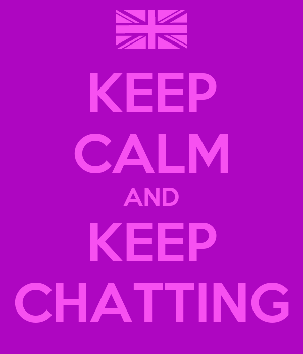 KEEP CALM AND KEEP CHATTING