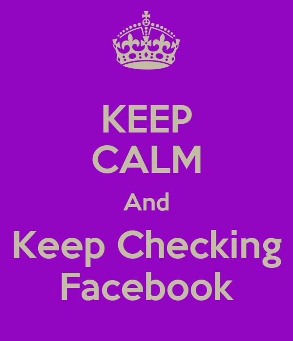 KEEP CALM And Keep Checking Facebook