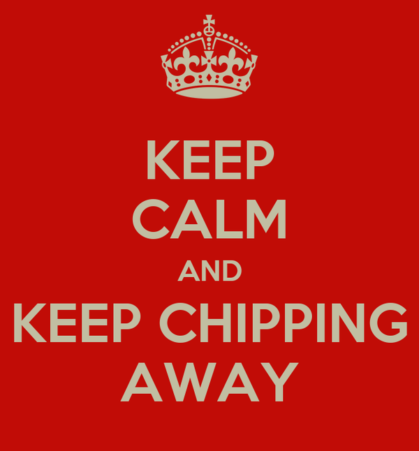 KEEP CALM AND KEEP CHIPPING AWAY