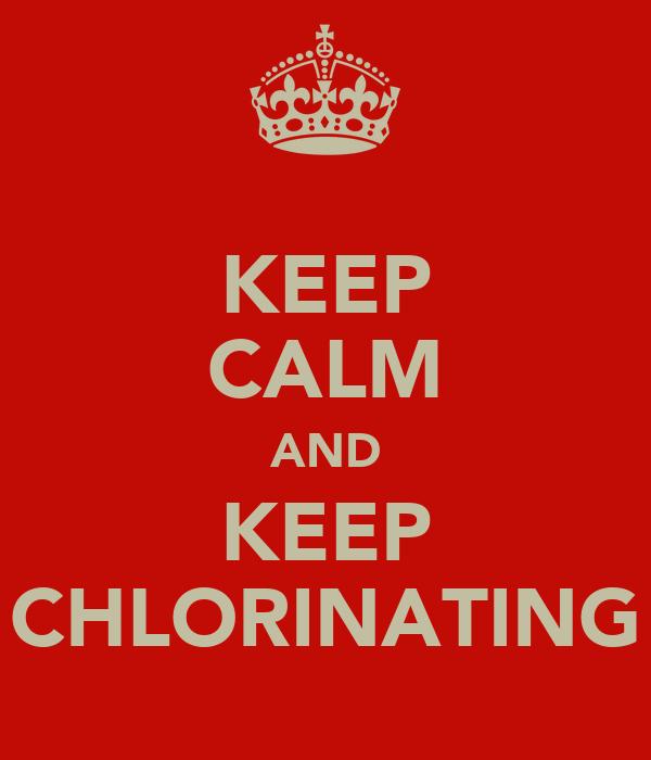 KEEP CALM AND KEEP CHLORINATING