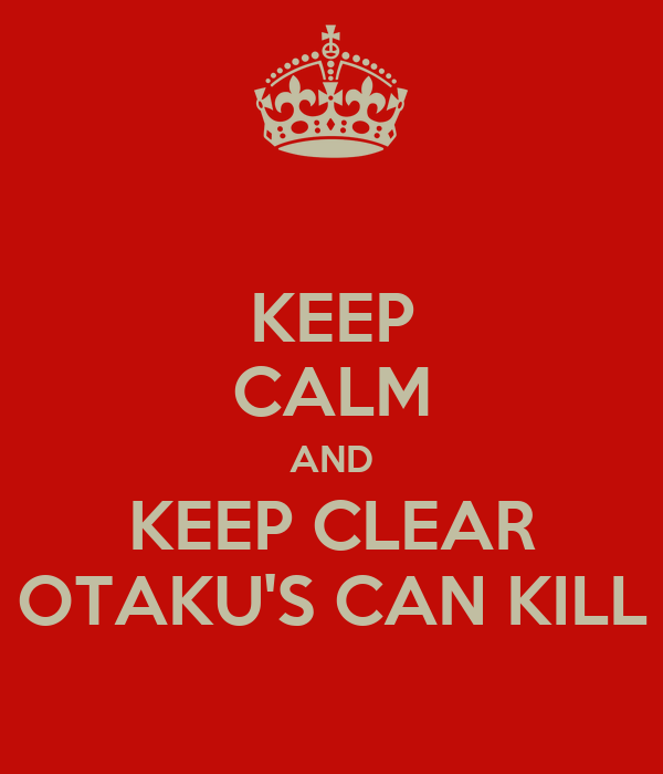 KEEP CALM AND KEEP CLEAR OTAKU'S CAN KILL
