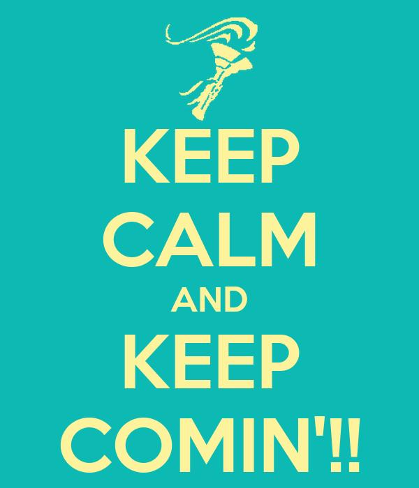 KEEP CALM AND KEEP COMIN'!!