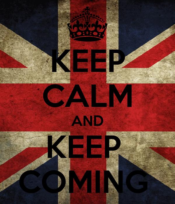 KEEP CALM AND KEEP  COMING