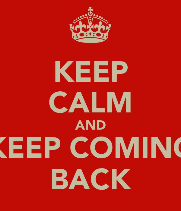 KEEP CALM AND KEEP COMING BACK