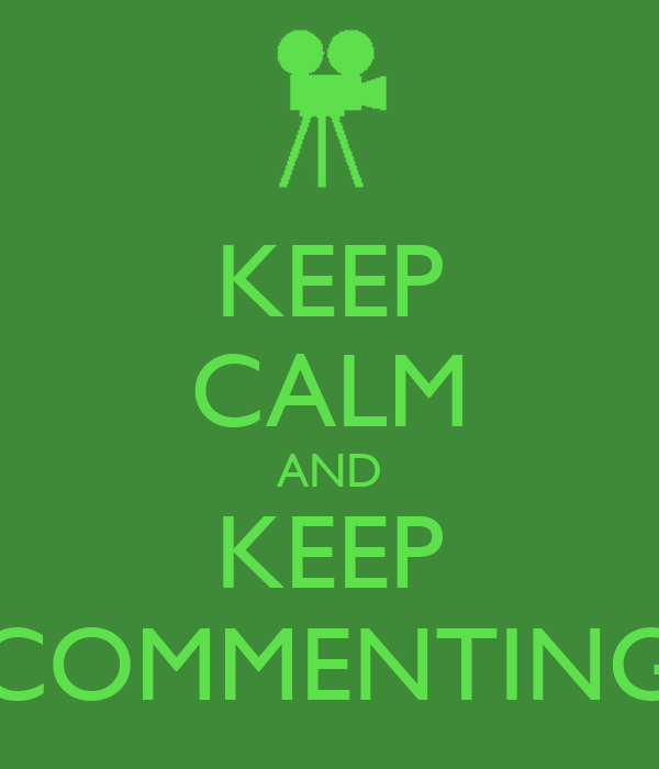 KEEP CALM AND KEEP COMMENTING