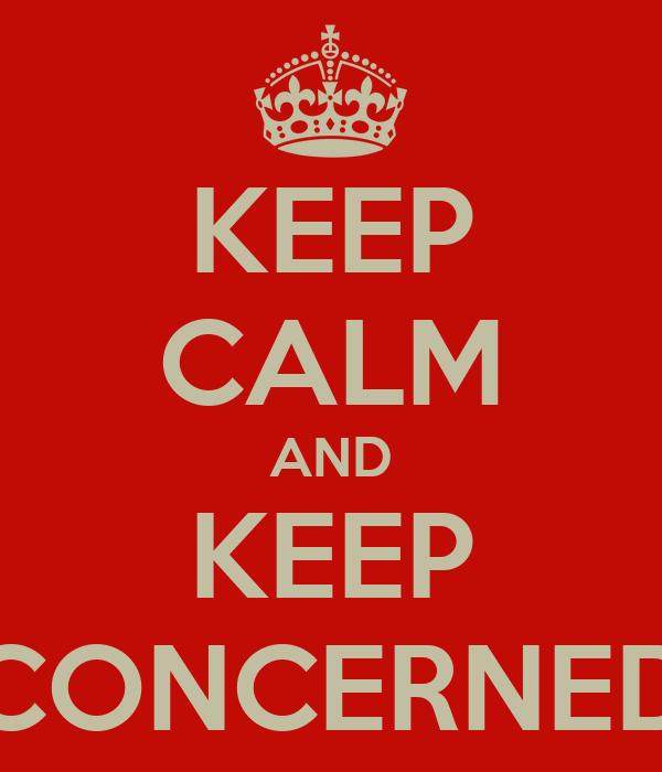 KEEP CALM AND KEEP CONCERNED