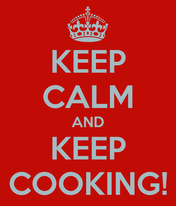 KEEP CALM AND KEEP COOKING!