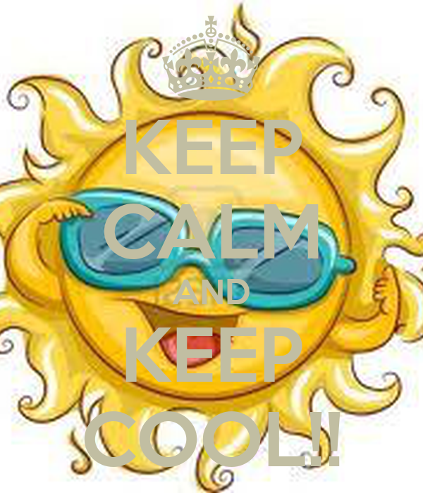 KEEP CALM AND KEEP COOL!!