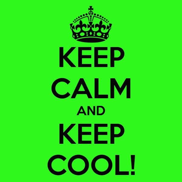 KEEP CALM AND KEEP COOL!
