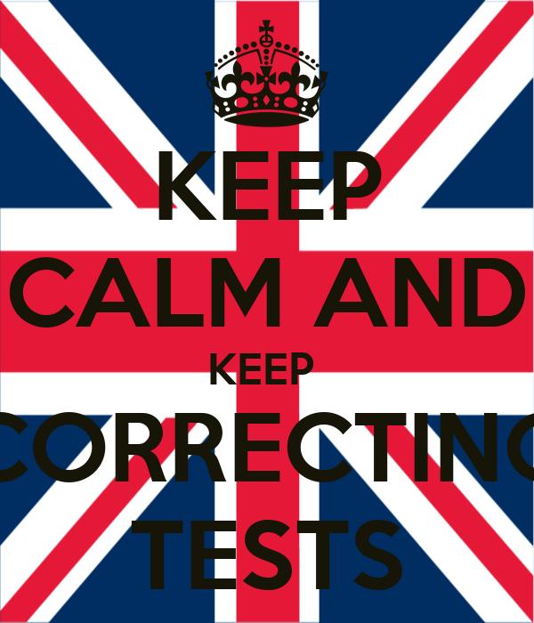 KEEP CALM AND KEEP  CORRECTING TESTS