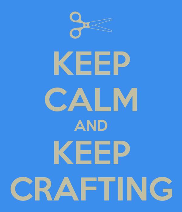 KEEP CALM AND KEEP CRAFTING