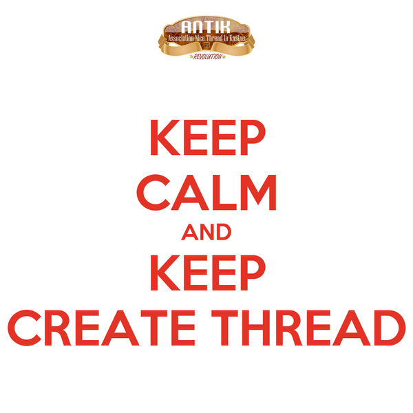 KEEP CALM AND KEEP CREATE THREAD