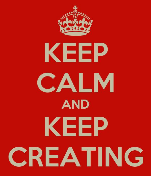 KEEP CALM AND KEEP CREATING