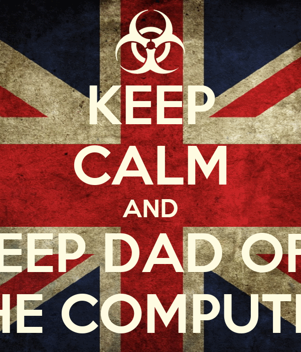 KEEP CALM AND KEEP DAD OFF THE COMPUTER