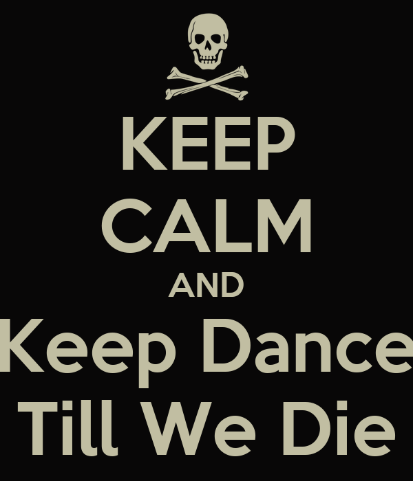 KEEP CALM AND Keep Dance Till We Die