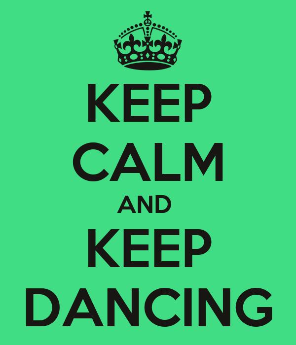 KEEP CALM AND  KEEP DANCING