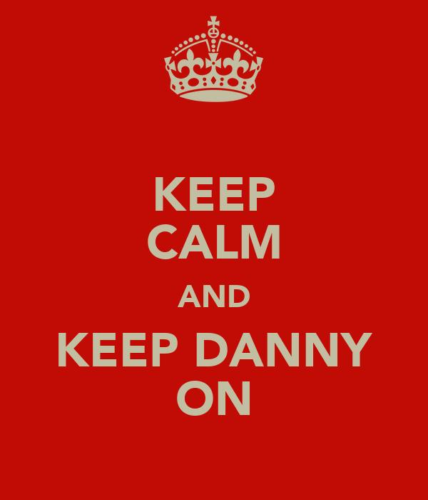 KEEP CALM AND KEEP DANNY ON
