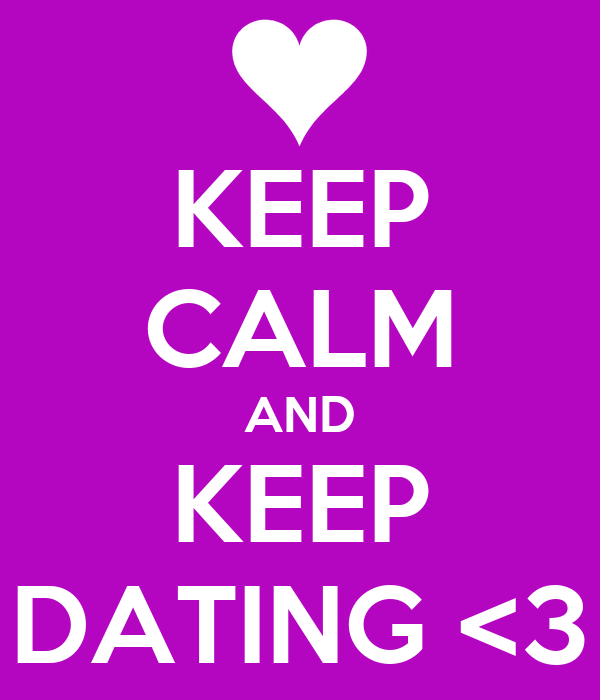 KEEP CALM AND KEEP DATING <3