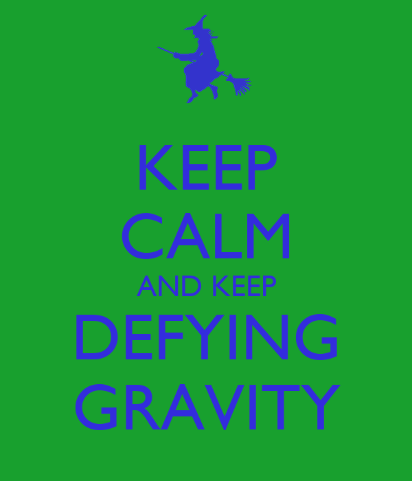 KEEP CALM AND KEEP DEFYING GRAVITY