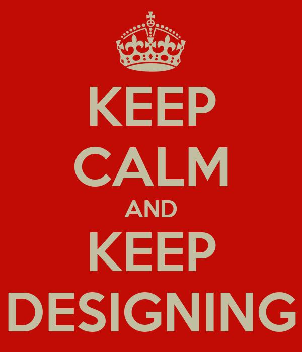 KEEP CALM AND KEEP DESIGNING
