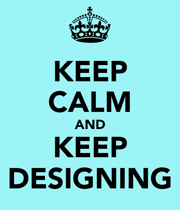 KEEP CALM AND KEEP DESIGNING