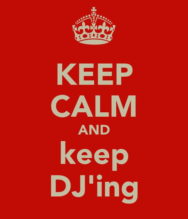 KEEP CALM AND keep DJ'ing
