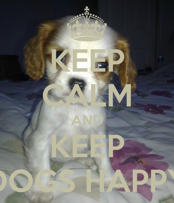 KEEP CALM AND KEEP DOGS HAPPY