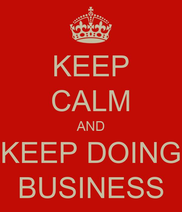 KEEP CALM AND KEEP DOING BUSINESS