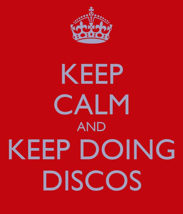 KEEP CALM AND KEEP DOING DISCOS