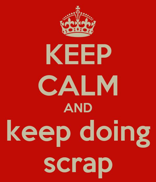 KEEP CALM AND keep doing scrap