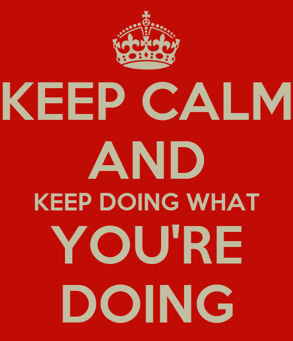 KEEP CALM AND KEEP DOING WHAT YOU'RE DOING