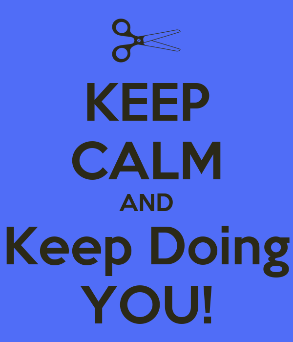 KEEP CALM AND Keep Doing YOU!